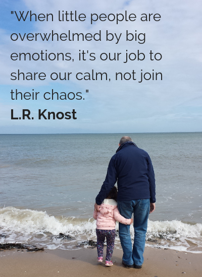 _When little people are overwhelmed by big emotions, it's our job to share our calm, not join their chaos._ L.R. Knost.png